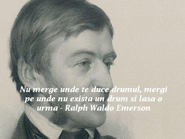 Nu merge unde te duce drumul, mergi pe unde nu exista un drum si lasa o urma – Ralph Waldo Emerson