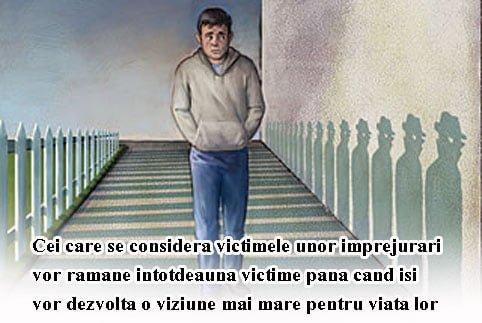 Cei care se considera victimele unor imprejurari vor ramane intotdeauna victime pana cand isi vor dezvolta o viziune mai mare pentru viata lor