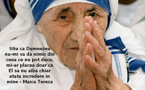 Stiu ca Dumnezeu nu-mi va da nimic din ceea ce nu pot duce, mi-ar placea doar ca El sa nu aiba chiar atata incredere in mine – Maica Tereza