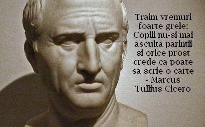 Traim vremuri foarte grele: Copiii nu-si mai asculta parintii si orice prost crede ca poate sa scrie o carte – Marcus Tullius Cicero