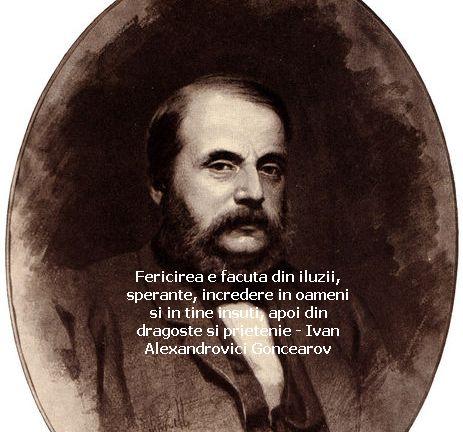 Fericirea e facuta din iluzii, sperante, incredere in oameni si in tine insuti, apoi din dragoste si prietenie – Ivan Alexandrovici Goncearov
