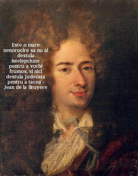 Este o mare nenorocire sa nu ai destula intelepciune pentru a vorbi frumos, si nici destula judecata pentru a tacea – Jean de la Bruyere