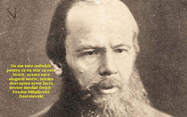 Un om este nefericit pentru ca nu stie ca este fericit, acesta este singurul motiv, oricine descopera acest lucru devine imediat fericit – Feodor Mihailovici Dostoievski