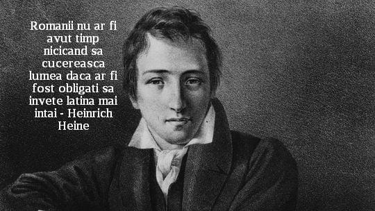 Romanii nu ar fi avut timp nicicand sa cucereasca lumea daca ar fi fost obligati sa invete latina mai intai – Heinrich Heine