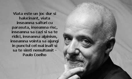 Viata este un joc dur si halucinant, viata inseamna salturi cu parasuta, inseamna risc, inseamna sa cazi si sa te ridici, inseamna alpinism, inseamna vointa sa ajungi in punctul cel mai inalt si sa te simti nemultumit – Paulo Coelho