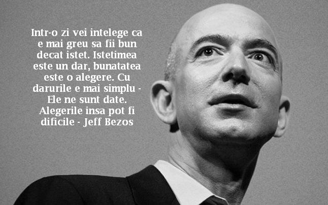 Intr-o zi vei intelege ca e mai greu sa fii bun decat istet. Istetimea este un dar, bunatatea este o alegere. Cu darurile e mai simplu – Ele ne sunt date. Alegerile insa pot fi dificile – Jeff Bezos