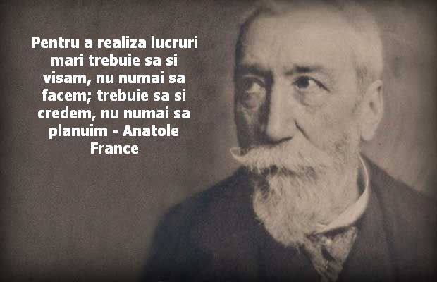 Pentru a realiza lucruri mari trebuie sa si visam, nu numai sa facem; trebuie sa si credem, nu numai sa planuim – Anatole France