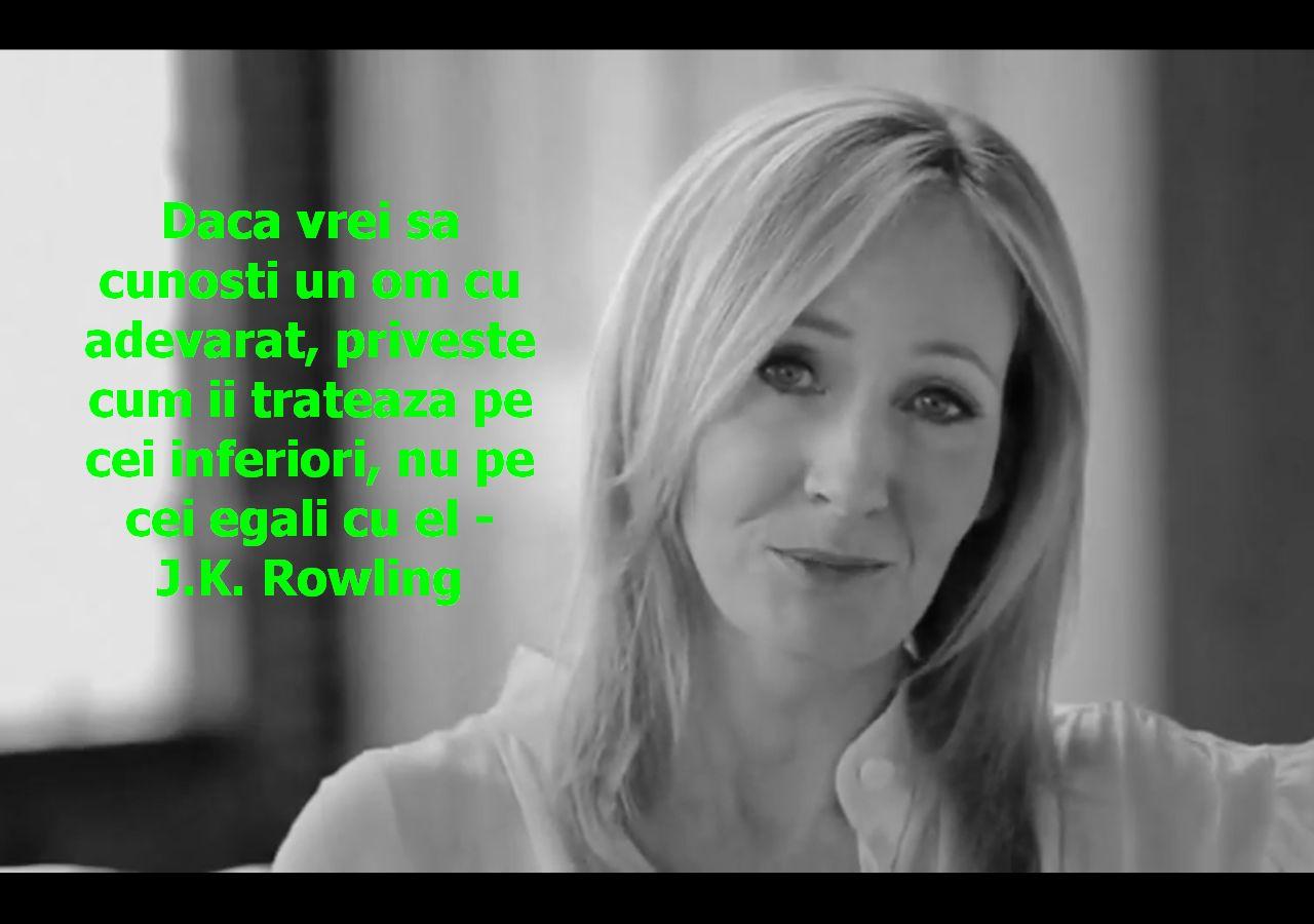Daca vrei sa cunosti un om cu adevarat, priveste cum ii trateaza pe cei inferiori, nu pe cei egali cu el – J.K. Rowling