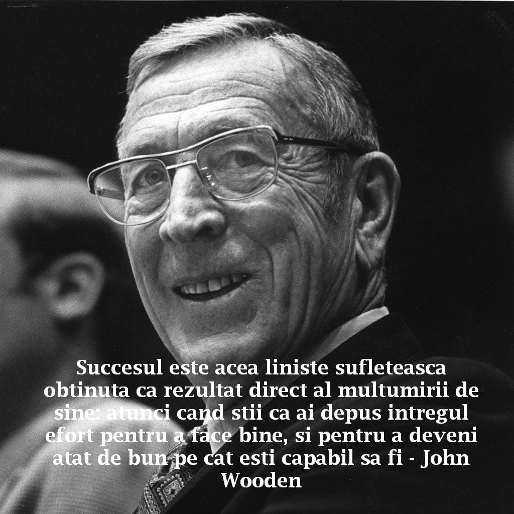 Succesul este acea liniste sufleteasca obtinuta ca rezultat direct al multumirii de sine: atunci cand stii ca ai depus intregul efort pentru a face bine, si pentru a deveni atat de bun pe cat esti capabil sa fi – John Wooden