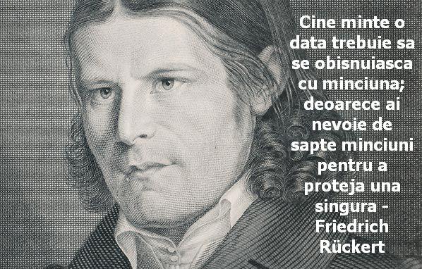 Cine minte o data trebuie sa se obisnuiasca cu minciuna; deoarece ai nevoie de sapte minciuni pentru a proteja una singura – Friedrich Rückert