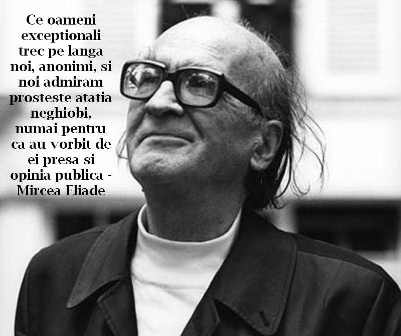 Ce oameni exceptionali trec pe langa noi, anonimi, si noi admiram prosteste atatia neghiobi, numai pentru ca au vorbit de ei presa si opinia publica – Mircea Eliade