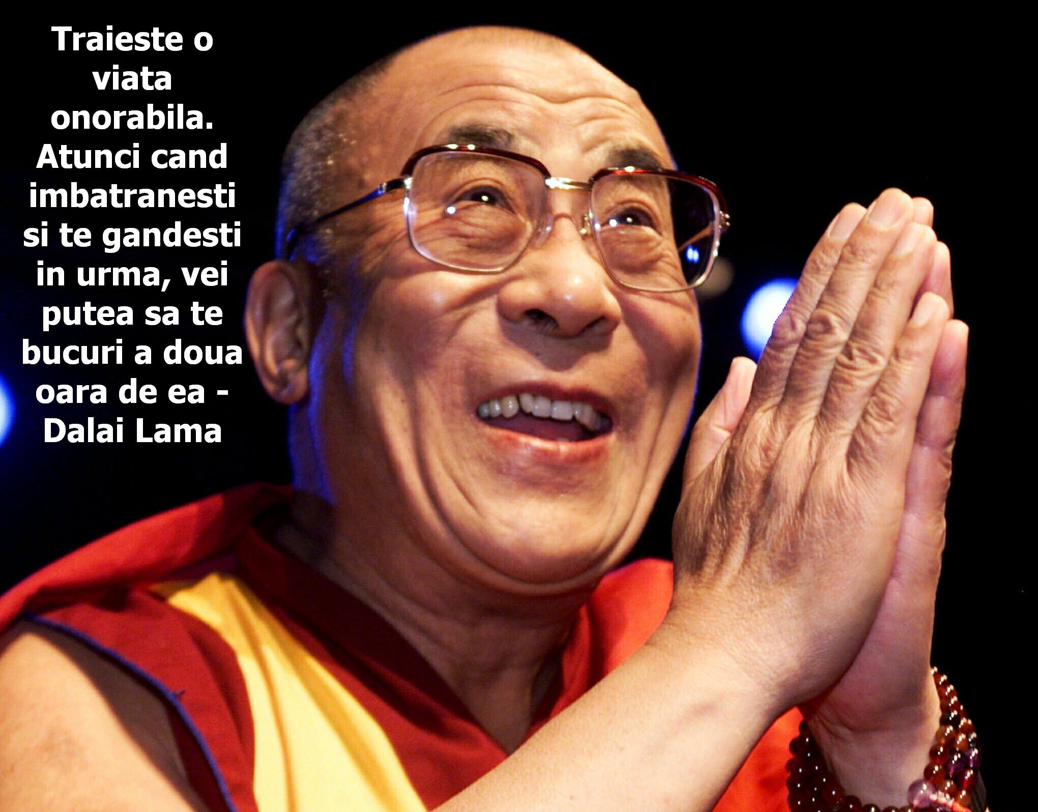 Traieste o viata onorabila. Atunci cand imbatranesti si te gandesti in urma, vei putea sa te bucuri a doua oara de ea – Dalai Lama