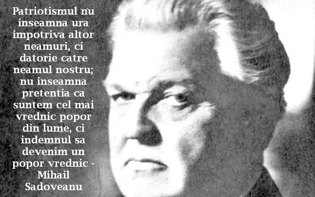 Patriotismul nu inseamna ura impotriva altor neamuri, ci datorie catre neamul nostru; nu inseamna pretentia ca suntem cel mai vrednic popor din lume, ci indemnul sa devenim un popor vrednic – Mihail Sadoveanu