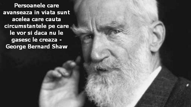 Persoanele care avanseaza in viata sunt acelea care cauta circumstantele pe care le vor si daca nu le gasesc le creaza – George Bernard Shaw