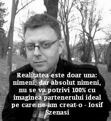 Realitatea este doar una: nimeni, dar absolut nimeni, nu se va potrivi 100% cu imaginea partenerului ideal pe care ne-am creat-o – Iosif Szenasi
