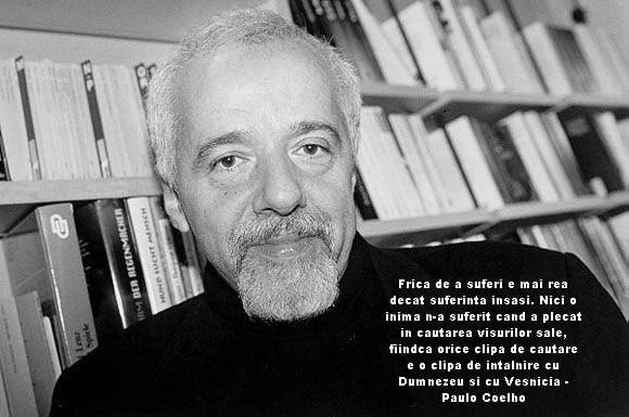 Frica de a suferi e mai rea decat suferinta insasi. Nici o inima n-a suferit cand a plecat in cautarea visurilor sale, fiindca orice clipa de cautare e o clipa de intalnire cu Dumnezeu si cu Vesnicia – Paulo Coelho