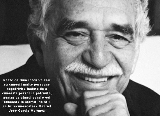 Poate ca Dumnezeu va dori sa cunosti multe persoane nepotrivite inainte de a cunoaste persoana potrivita, pentru ca atunci cand o vei cunoaste in sfarsit, sa stii sa fii recunoscator – Gabriel Jose Garcia Marquez