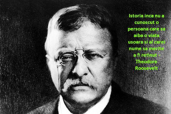 Istoria inca nu a cunoscut o persoana care sa aiba o viata usoara si al carei nume sa merite a fi retinut – Theodore Roosevelt