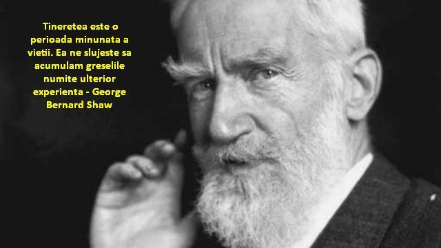 Tineretea este o perioada minunata a vietii. Ea ne slujeste sa acumulam greselile numite ulterior experienta – George Bernard Shaw