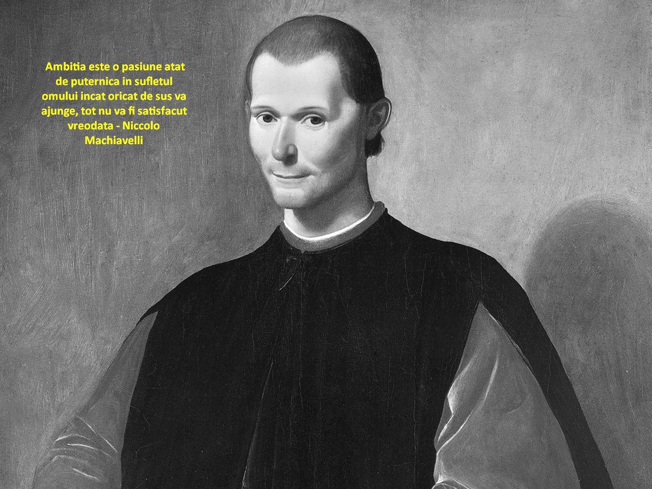 Ambitia este o pasiune atat de puternica in sufletul omului incat oricat de sus va ajunge, tot nu va fi satisfacut vreodata – Niccolo Machiavelli