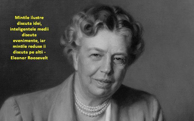 Mintile ilustre discuta idei, inteligentele medii discuta evenimente, iar mintile reduse ii discuta pe altii – Eleanor Roosevelt