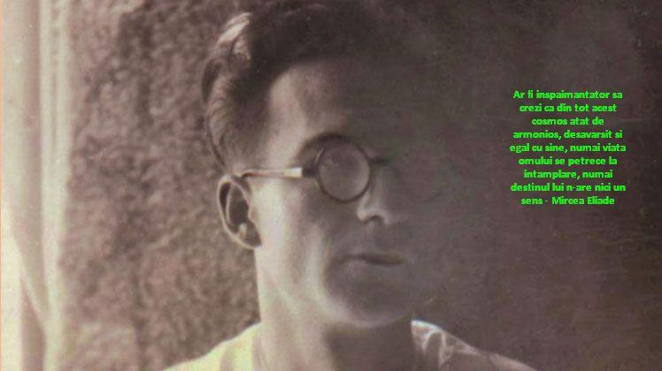 Ar fi inspaimantator sa crezi ca din tot acest cosmos atat de armonios, desavarsit si egal cu sine, numai viata omului se petrece la intamplare, numai destinul lui n-are nici un sens – Mircea Eliade