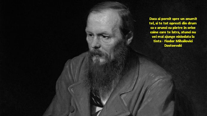 Daca ai pornit spre un anumit tel, si te tot opresti din drum ca s-arunci cu pietre in orice caine care te latra, atunci nu vei mai ajunge niciodata la tinta – Fiodor Mihailovici Dostoevski