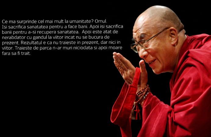 Ce ma surprinde cel mai mult la umanitate? Omul. Isi sacrifica sanatatea pentru a face bani. Apoi isi sacrifica banii pentru a-si recupera sanatatea. Apoi este atat de nerabdator cu gandul la viitor incat nu se bucura de prezent. Rezultatul e ca nu traieste in prezent, dar nici in viitor. Traieste de parca n-ar muri niciodata si apoi moare fara sa fi trait. – Dalai Lama