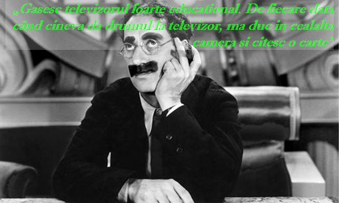 """Gasesc televizorul foarte educational. De fiecare data cand cineva da drumul la televizor, ma duc in cealalta camera si citesc o carte"" – Groucho Marx"