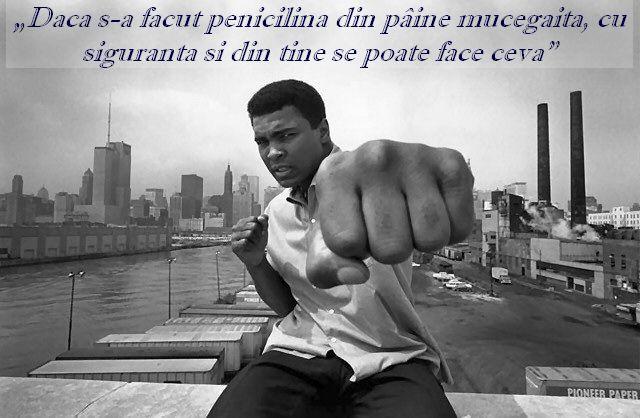 """""""Daca s-a facut penicilina din paine mucegaita, cu siguranta si din tine se poate face ceva"""" – Muhammad Ali"""