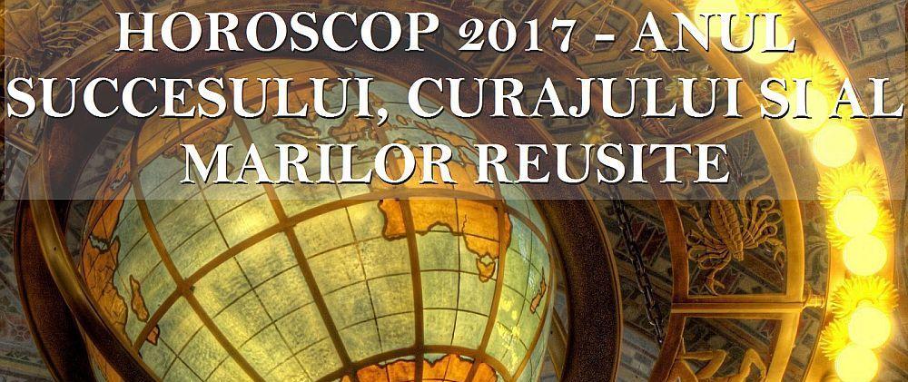 Horoscopul anului 2017: E momentul deciziilor CURAJOASE!